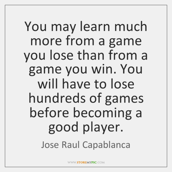 You may learn much more from a game you lose than from ...