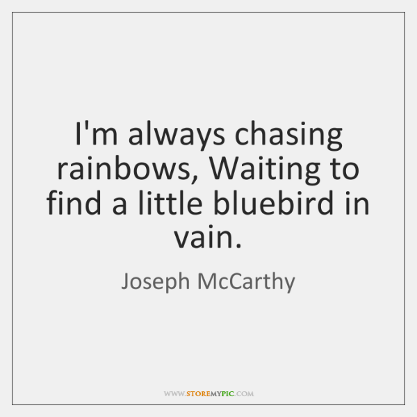 I'm always chasing rainbows, Waiting to find a little bluebird in vain.