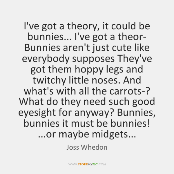 I've got a theory, it could be bunnies... I've got a theor- ...