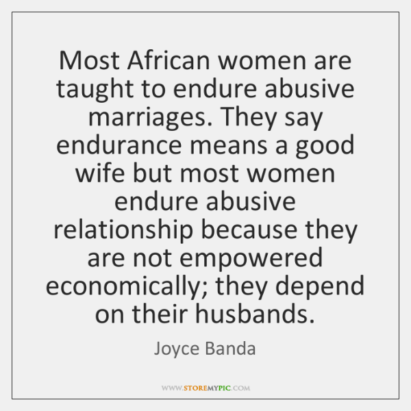 Most African women are taught to endure abusive marriages. They say endurance ...