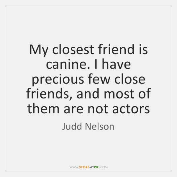 My closest friend is canine. I have precious few close friends, and ...