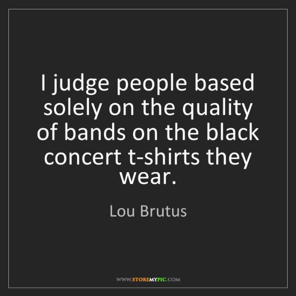 Lou Brutus: I judge people based solely on the quality of bands on...