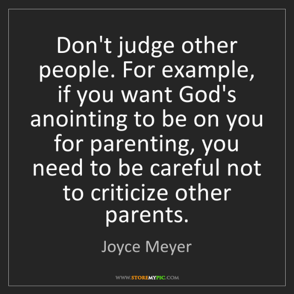 Joyce Meyer: Don't judge other people. For example, if you want God's...