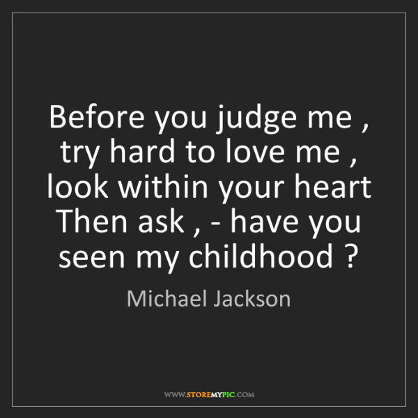Michael Jackson: Before you judge me , try hard to love me , look within...