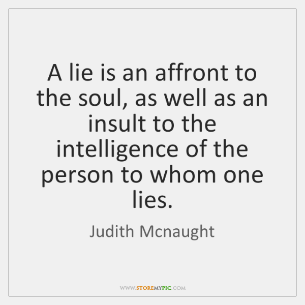 A lie is an affront to the soul, as well as an ...