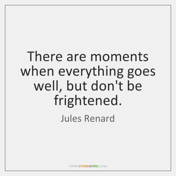 There are moments when everything goes well, but don't be frightened.