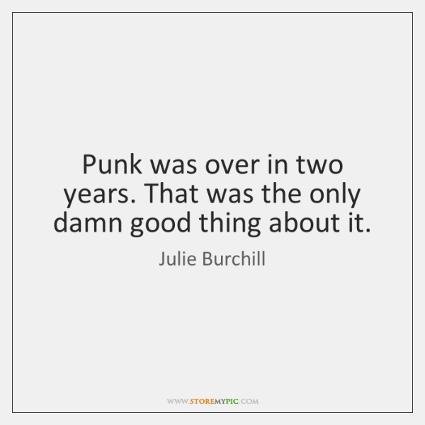 Punk was over in two years. That was the only damn good ...