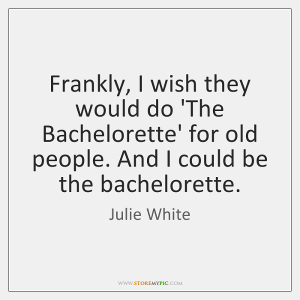Frankly, I wish they would do 'The Bachelorette' for old people. And ...