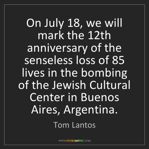 Tom Lantos: On July 18, we will mark the 12th anniversary of the...