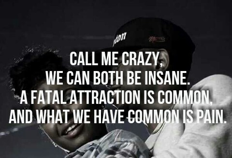 Call me crazy we can both be insane a fatal attraction is common and what me have comm