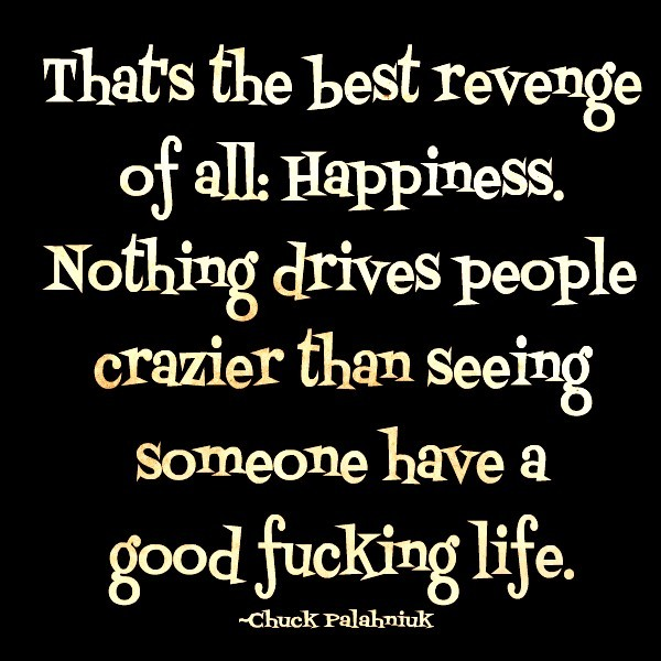Thats the best revenge of all happiness nothing drives people crazier than seeing some