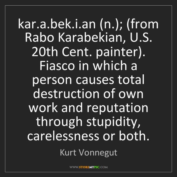 Kurt Vonnegut: kar.a.bek.i.an (n.); (from Rabo Karabekian, U.S. 20th...