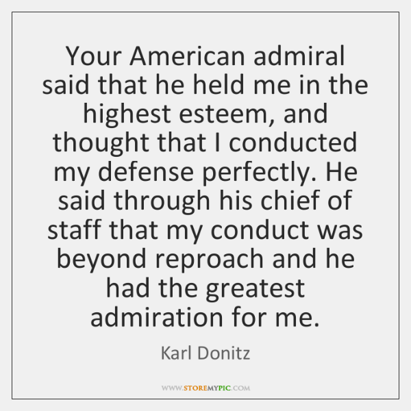 Your American admiral said that he held me in the highest esteem, ...