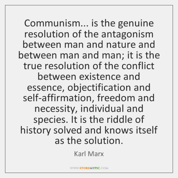 Communism... is the genuine resolution of the antagonism between man and nature ...
