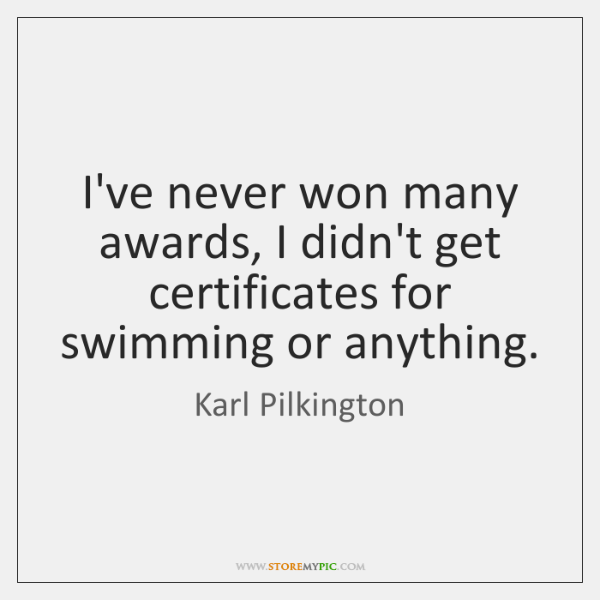 I've never won many awards, I didn't get certificates for swimming or ...