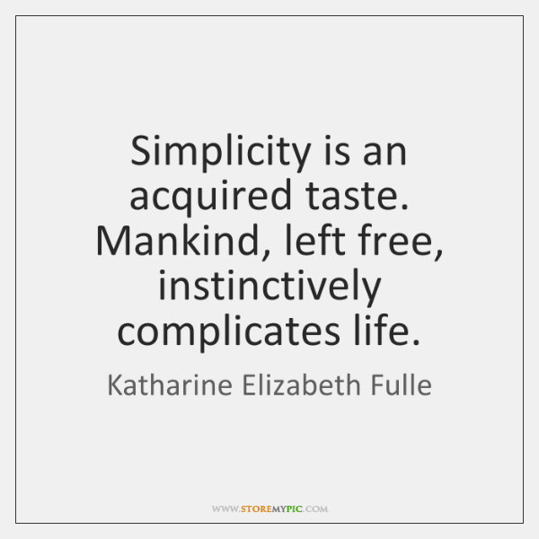 Simplicity is an acquired taste. Mankind, left free, instinctively complicates life.