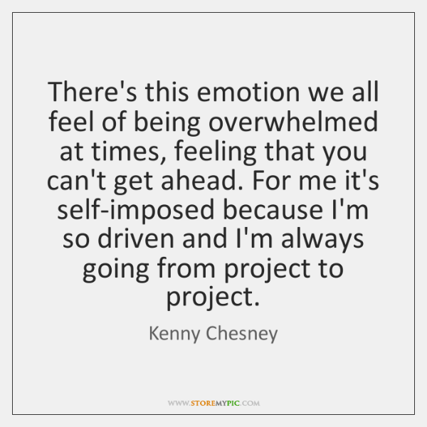 There's this emotion we all feel of being overwhelmed at times, feeling ...