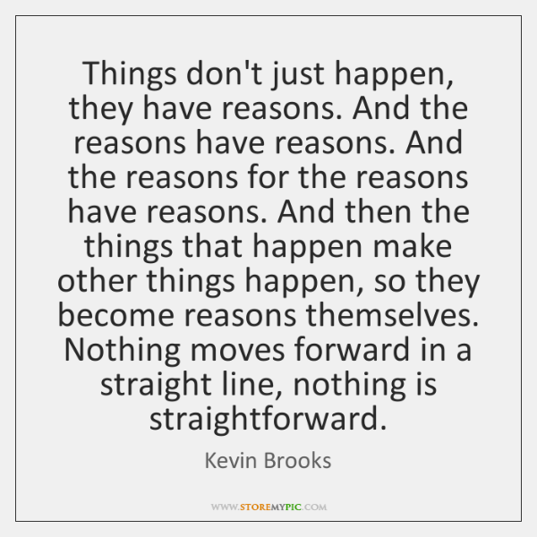 Things don't just happen, they have reasons. And the reasons have reasons. ...