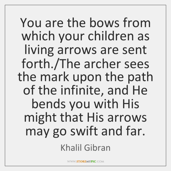 You are the bows from which your children as living arrows are ...