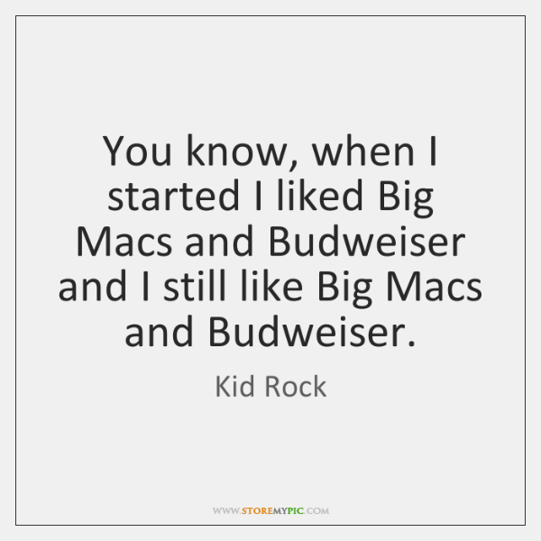 You know, when I started I liked Big Macs and Budweiser and ...