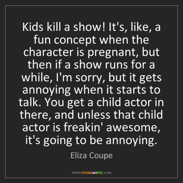 Eliza Coupe: Kids kill a show! It's, like, a fun concept when the...