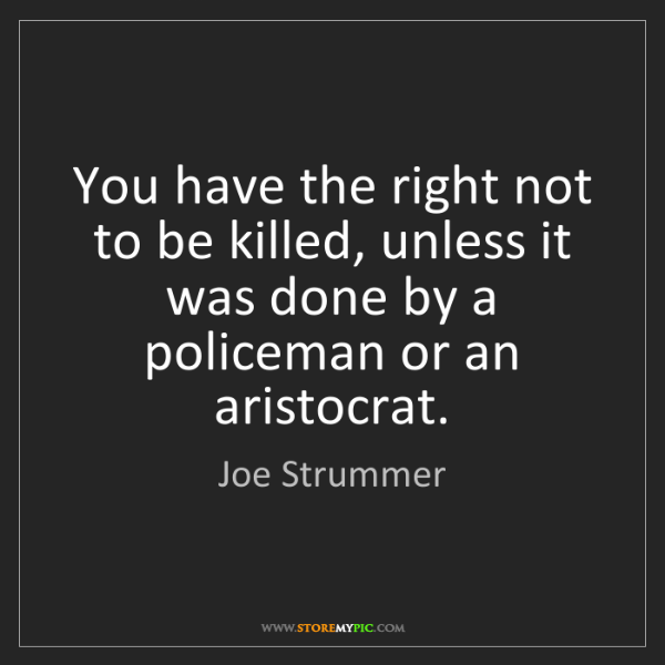 Joe Strummer: You have the right not to be killed, unless it was done...