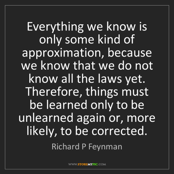 Richard P Feynman: Everything we know is only some kind of approximation,...