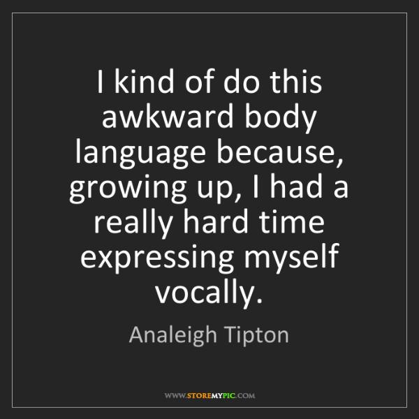 Analeigh Tipton: I kind of do this awkward body language because, growing...
