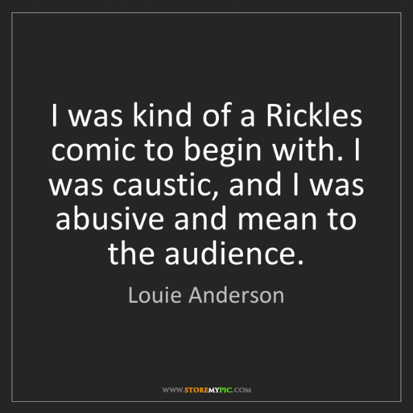 Louie Anderson: I was kind of a Rickles comic to begin with. I was caustic,...