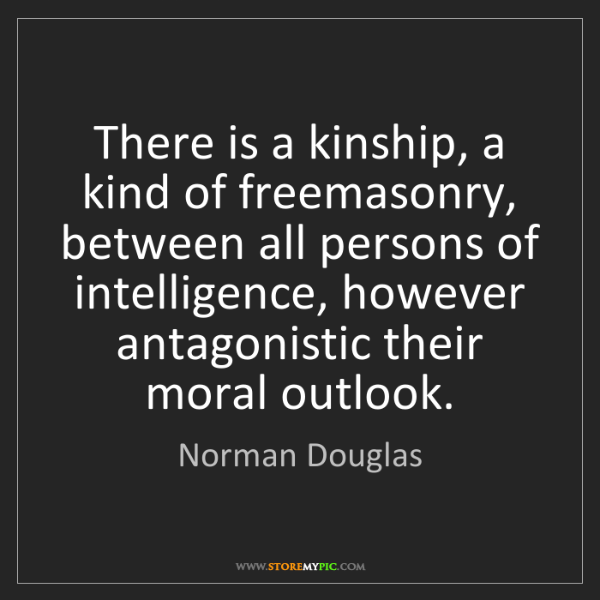 Norman Douglas: There is a kinship, a kind of freemasonry, between all...