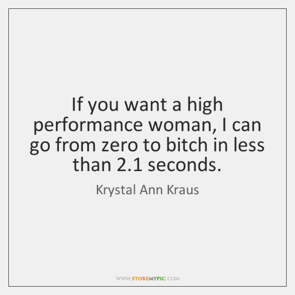 If you want a high performance woman, I can go from zero ...