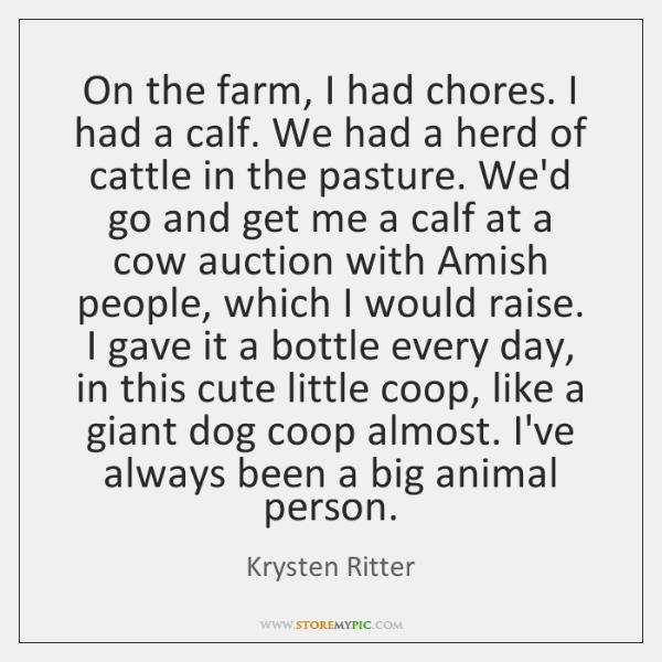 On the farm, I had chores. I had a calf. We had ...