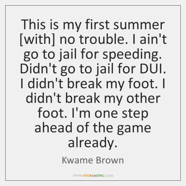 This is my first summer [with] no trouble. I ain't go to ...