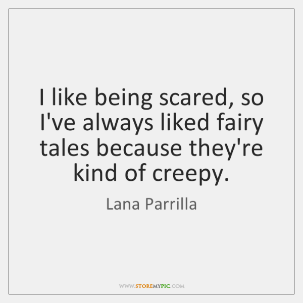 I like being scared, so I've always liked fairy tales because they're ...