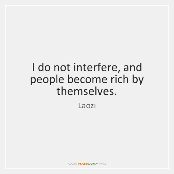 I do not interfere, and people become rich by themselves.