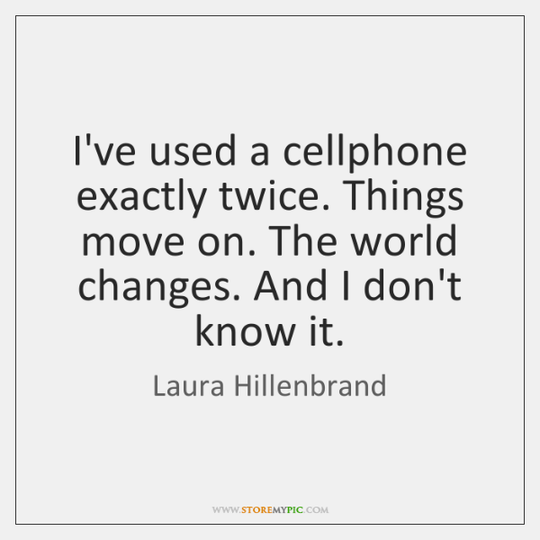 I've used a cellphone exactly twice. Things move on. The world changes. ...