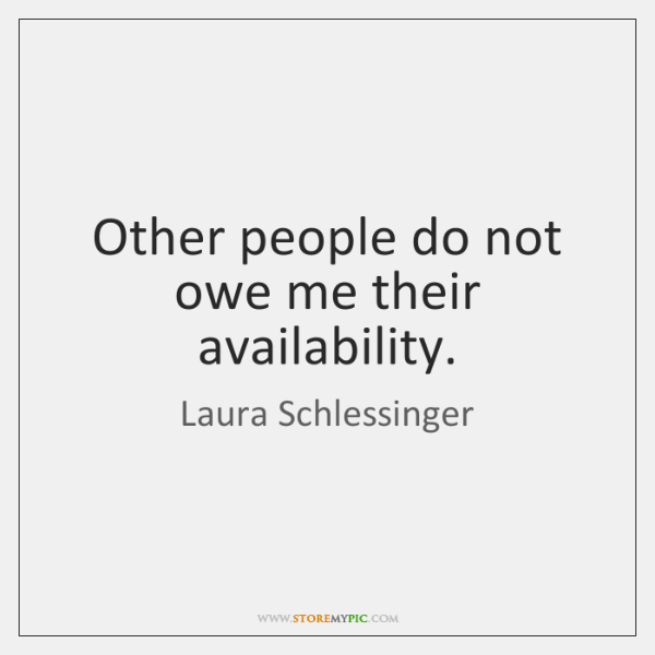 Other people do not owe me their availability.