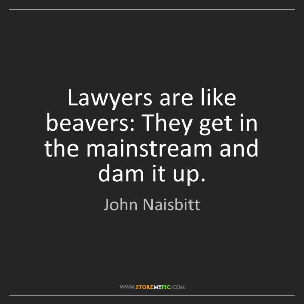 John Naisbitt: Lawyers are like beavers: They get in the mainstream...