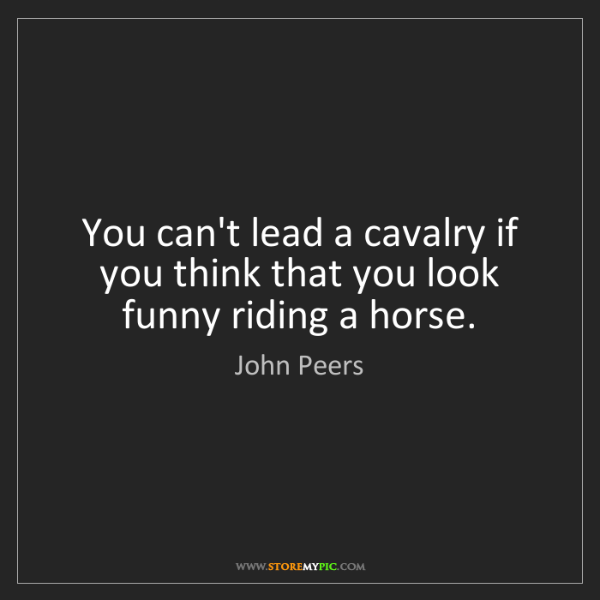 John Peers: You can't lead a cavalry if you think that you look funny...