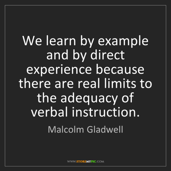 Malcolm Gladwell: We learn by example and by direct experience because...