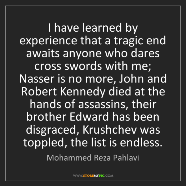 Mohammed Reza Pahlavi: I have learned by experience that a tragic end awaits...