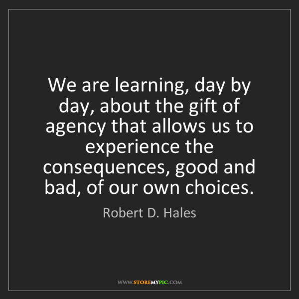 Robert D. Hales: We are learning, day by day, about the gift of agency...