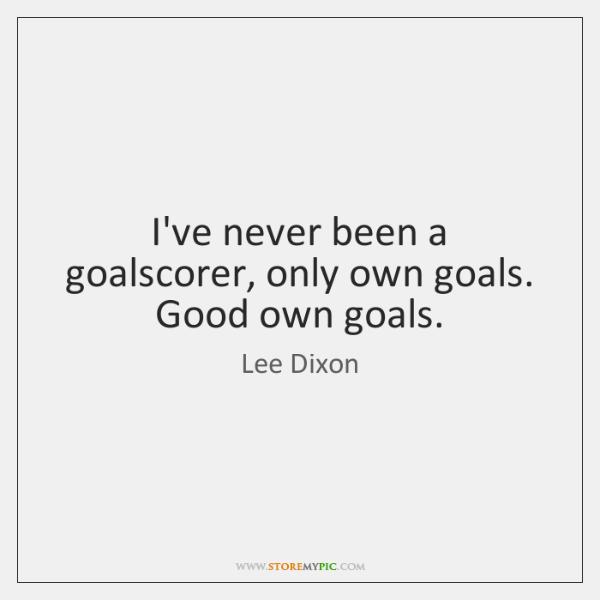 I've never been a goalscorer, only own goals. Good own goals.