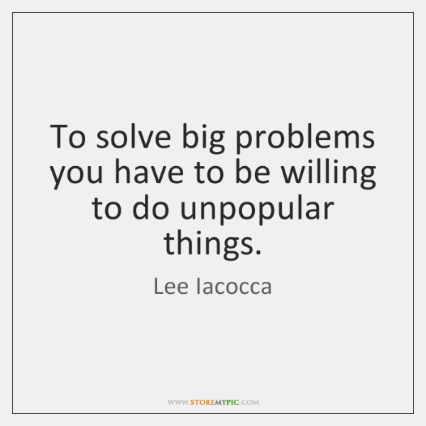 To solve big problems you have to be willing to do unpopular ...