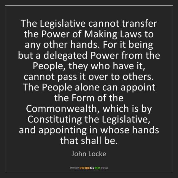 John Locke: The Legislative cannot transfer the Power of Making Laws...