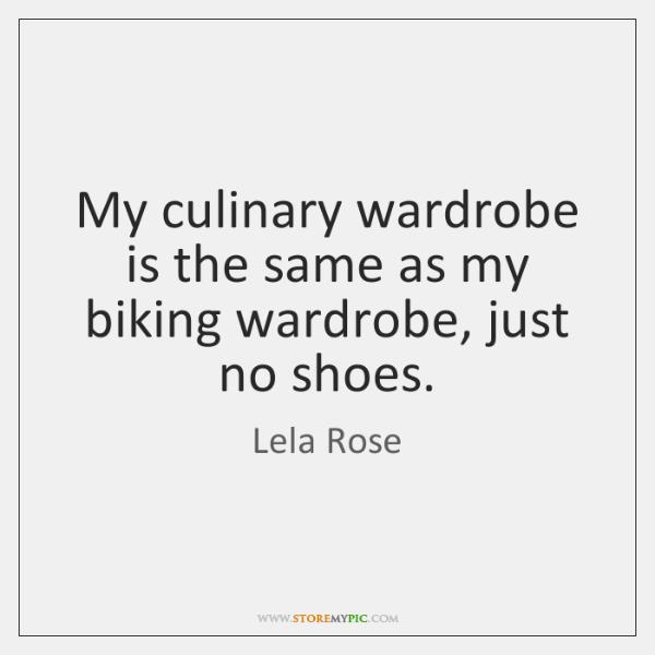 My culinary wardrobe is the same as my biking wardrobe, just no ...