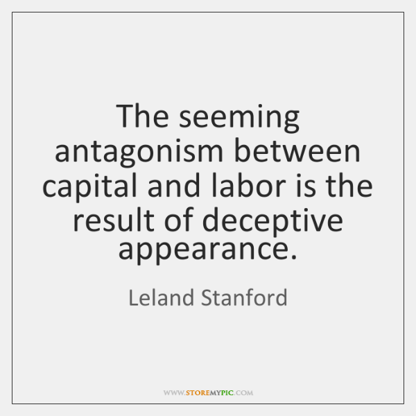 The seeming antagonism between capital and labor is the result of deceptive ...