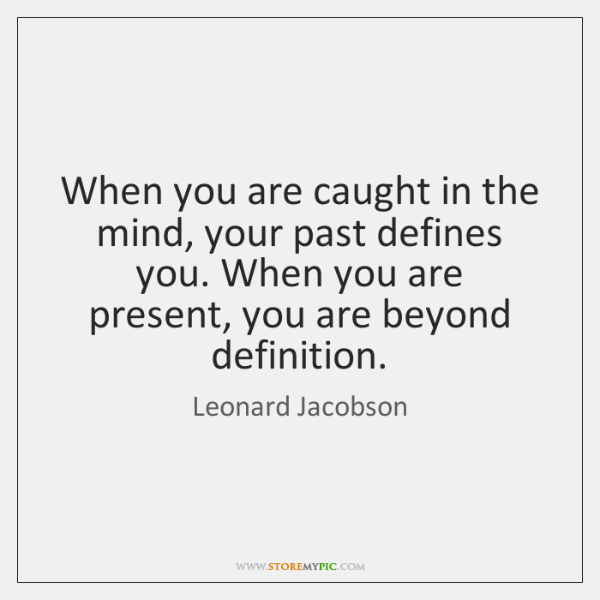 When you are caught in the mind, your past defines you. When ...