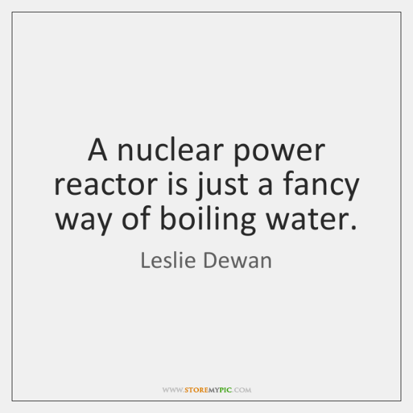 A nuclear power reactor is just a fancy way of boiling water.