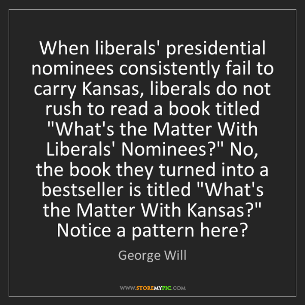 George Will: When liberals' presidential nominees consistently fail...
